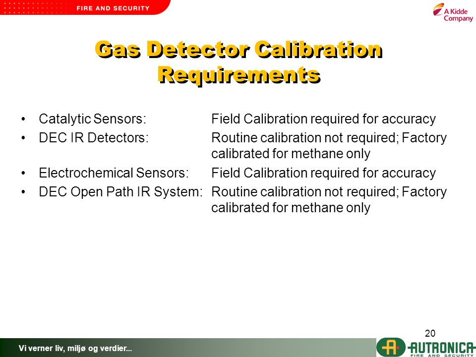 Vi verner liv, miljø og verdier... 20 Gas Detector Calibration Requirements Catalytic Sensors:Field Calibration required for accuracy DEC IR Detectors