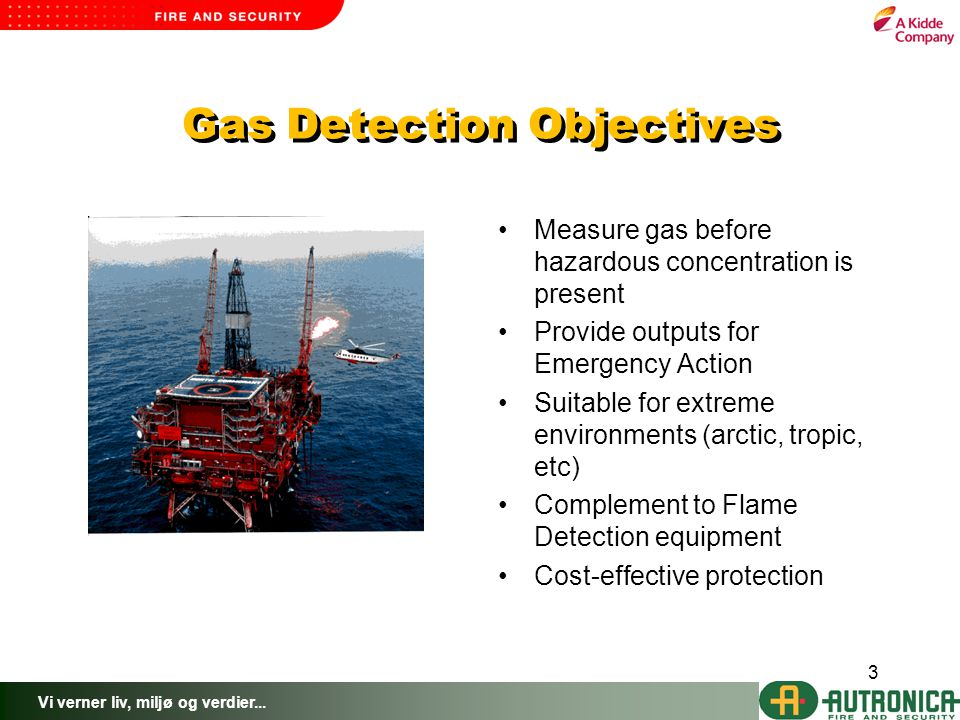 Vi verner liv, miljø og verdier... 3 Gas Detection Objectives Measure gas before hazardous concentration is present Provide outputs for Emergency Acti