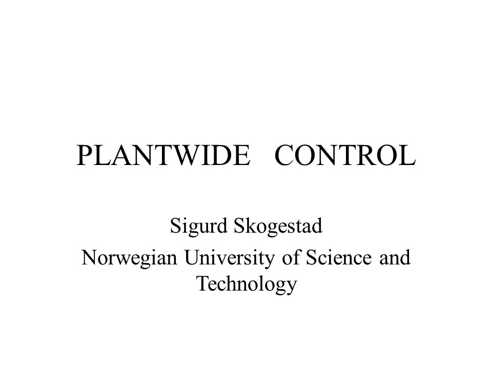 PLANTWIDE CONTROL Sigurd Skogestad Norwegian University of Science and Technology