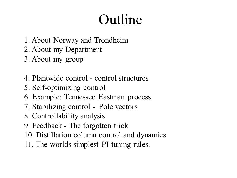 Outline 1. About Norway and Trondheim 2. About my Department 3. About my group 4. Plantwide control - control structures 5. Self-optimizing control 6.