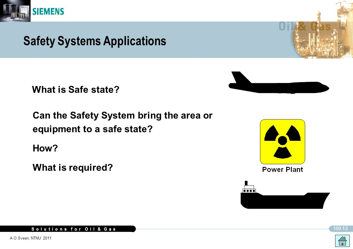 S o l u t i o n s f o r O i l & G a s 100.13 A.O.Sveen, NTNU 2011 Safety Systems Applications What is Safe state? Can the Safety System bring the area