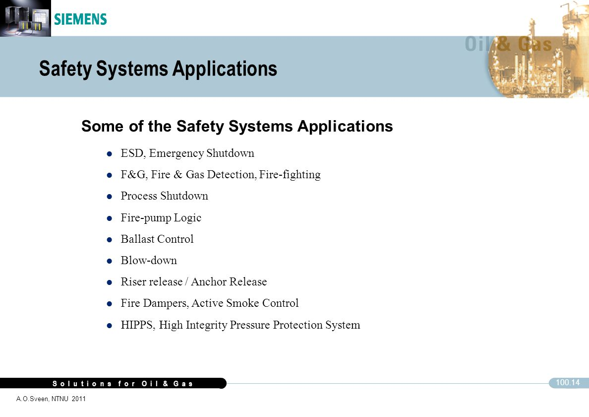 S o l u t i o n s f o r O i l & G a s 100.14 A.O.Sveen, NTNU 2011 Safety Systems Applications Some of the Safety Systems Applications ESD, Emergency S