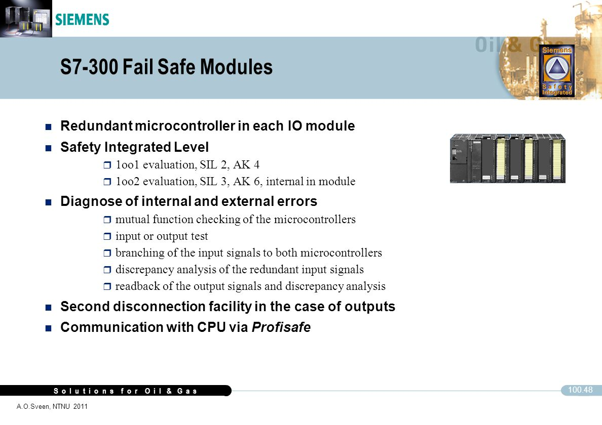 S o l u t i o n s f o r O i l & G a s 100.48 A.O.Sveen, NTNU 2011 S7-300 Fail Safe Modules n Redundant microcontroller in each IO module n Safety Inte