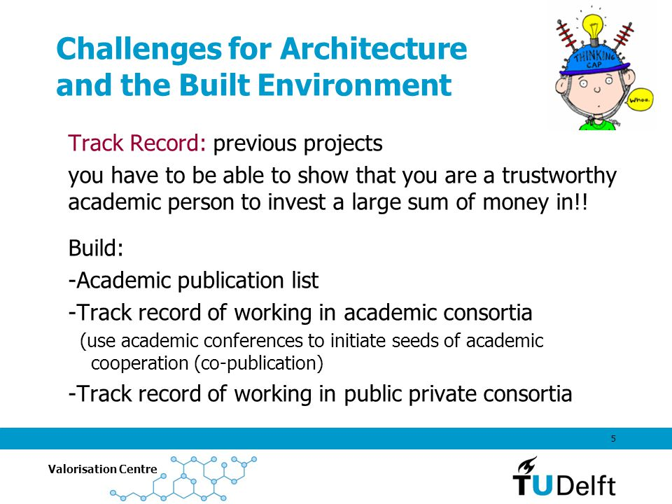 Valorisation Centre 5 Challenges for Architecture and the Built Environment Track Record: previous projects you have to be able to show that you are a trustworthy academic person to invest a large sum of money in!.