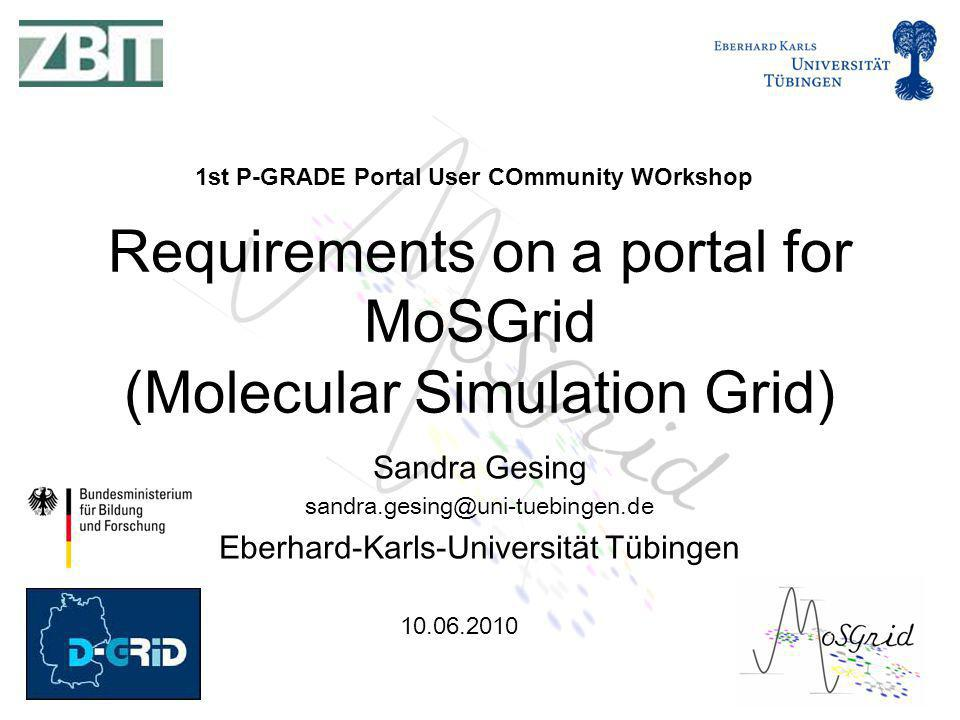 Sandra Gesing Eberhard-Karls-Universität Tübingen Requirements on a portal for MoSGrid (Molecular Simulation Grid) 1st P-GRADE Portal User COmmunity WOrkshop