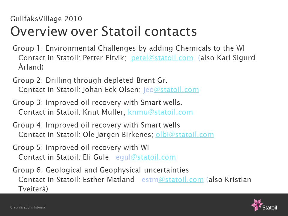 Classification: Internal GullfaksVillage 2010 Overview over Statoil contacts Group 1: Environmental Challenges by adding Chemicals to the WI Contact in Statoil: Petter Eltvik; petel@statoil.com.