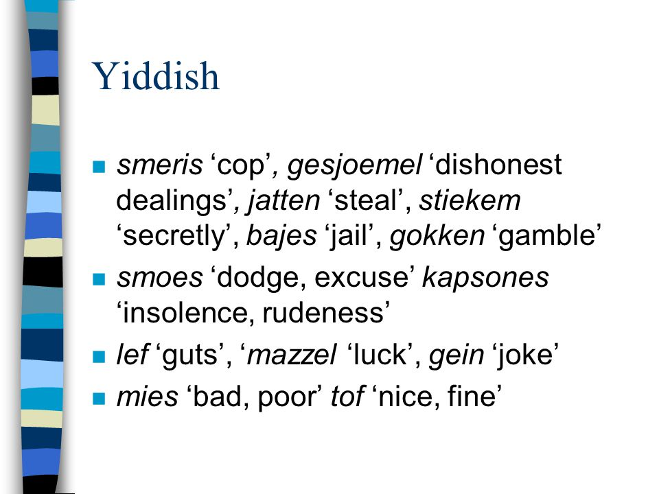 Yiddish n smeris 'cop', gesjoemel 'dishonest dealings', jatten 'steal', stiekem 'secretly', bajes 'jail', gokken 'gamble' n smoes 'dodge, excuse' kaps