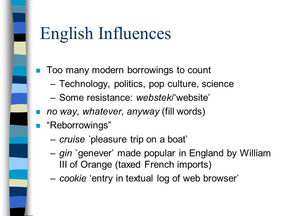 English Influences n Too many modern borrowings to count –Technology, politics, pop culture, science –Some resistance: webstek/'website' n no way, whatever, anyway (fill words) n Reborrowings –cruise `pleasure trip on a boat' –gin `genever' made popular in England by William III of Orange (taxed French imports) –cookie 'entry in textual log of web browser'