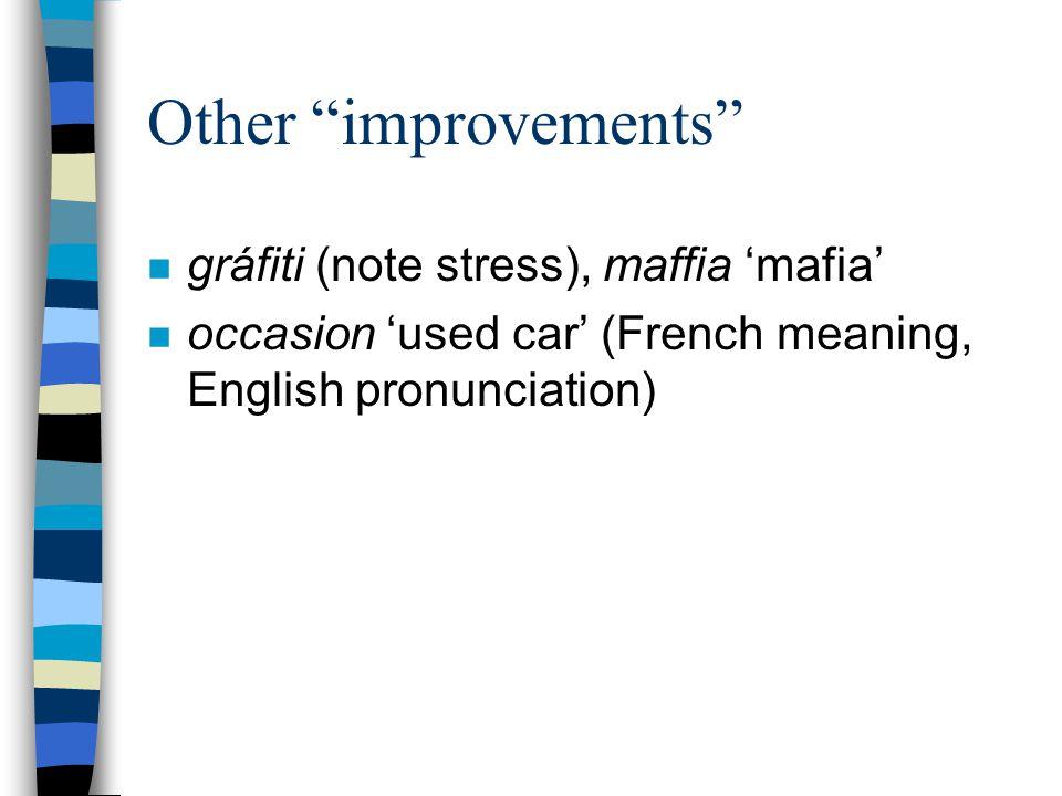"Other ""improvements"" n gráfiti (note stress), maffia 'mafia' n occasion 'used car' (French meaning, English pronunciation)"