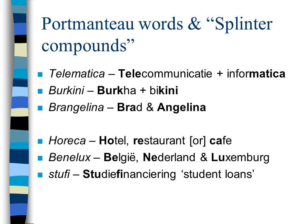 "Portmanteau words & ""Splinter compounds"" n Telematica – Telecommunicatie + informatica n Burkini – Burkha + bikini n Brangelina – Brad & Angelina n Ho"