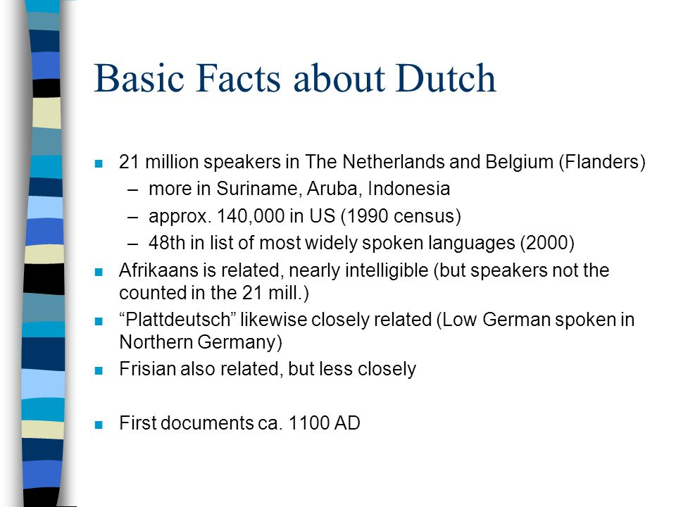 Basic Facts about Dutch n 21 million speakers in The Netherlands and Belgium (Flanders) –more in Suriname, Aruba, Indonesia –approx.