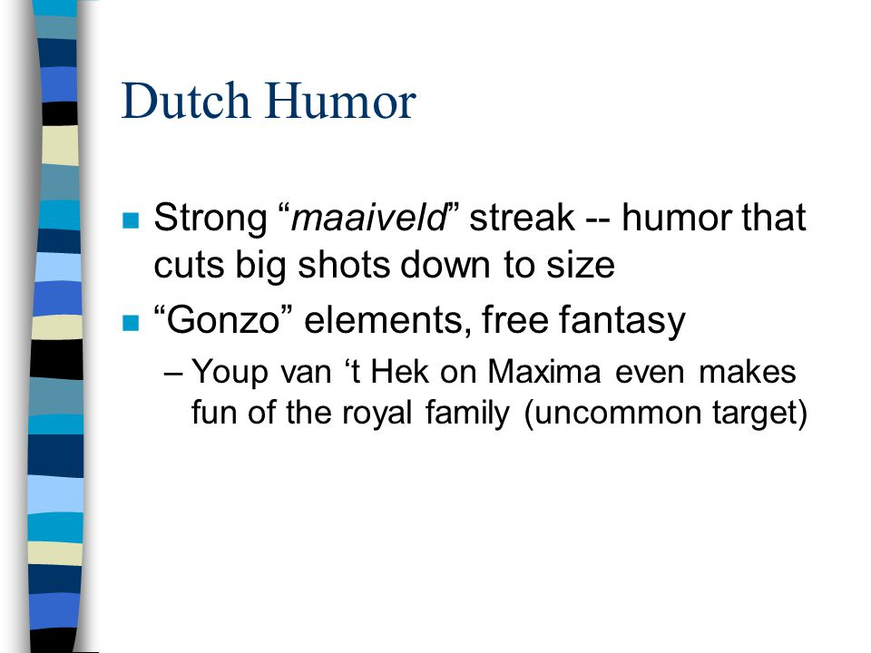 Dutch Humor n Strong maaiveld streak -- humor that cuts big shots down to size n Gonzo elements, free fantasy –Youp van 't Hek on Maxima even makes fun of the royal family (uncommon target)