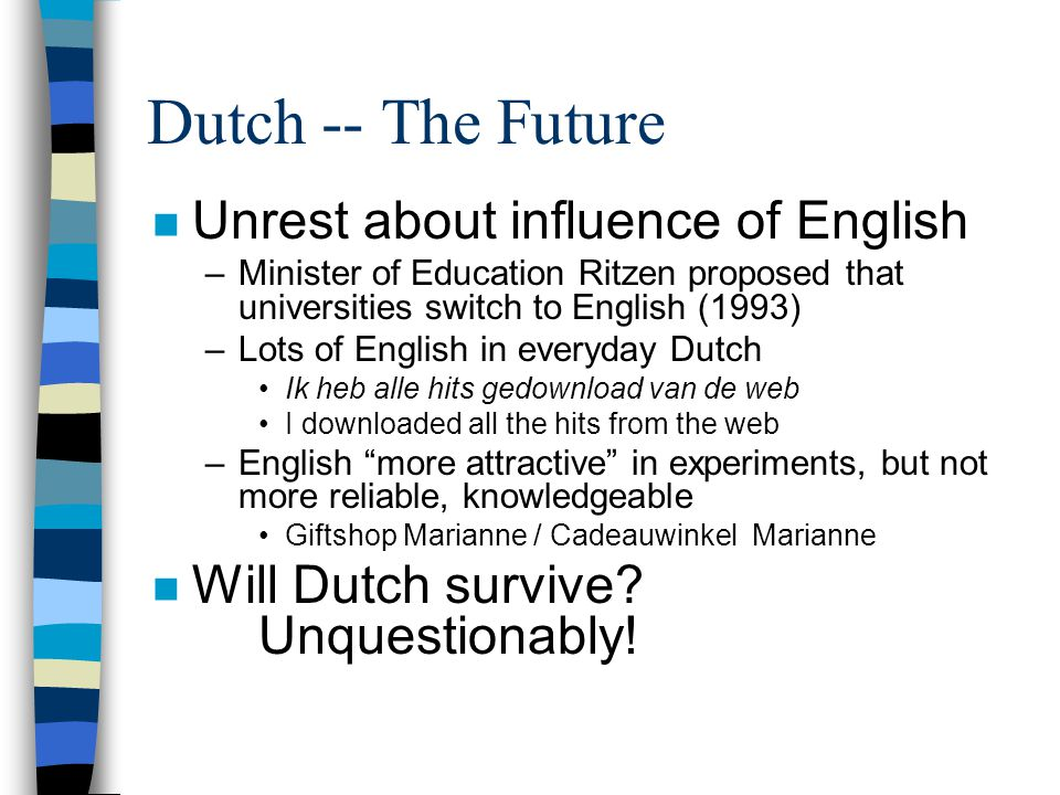 Dutch -- The Future n Unrest about influence of English –Minister of Education Ritzen proposed that universities switch to English (1993) –Lots of English in everyday Dutch Ik heb alle hits gedownload van de web I downloaded all the hits from the web –English more attractive in experiments, but not more reliable, knowledgeable Giftshop Marianne / Cadeauwinkel Marianne n Will Dutch survive.