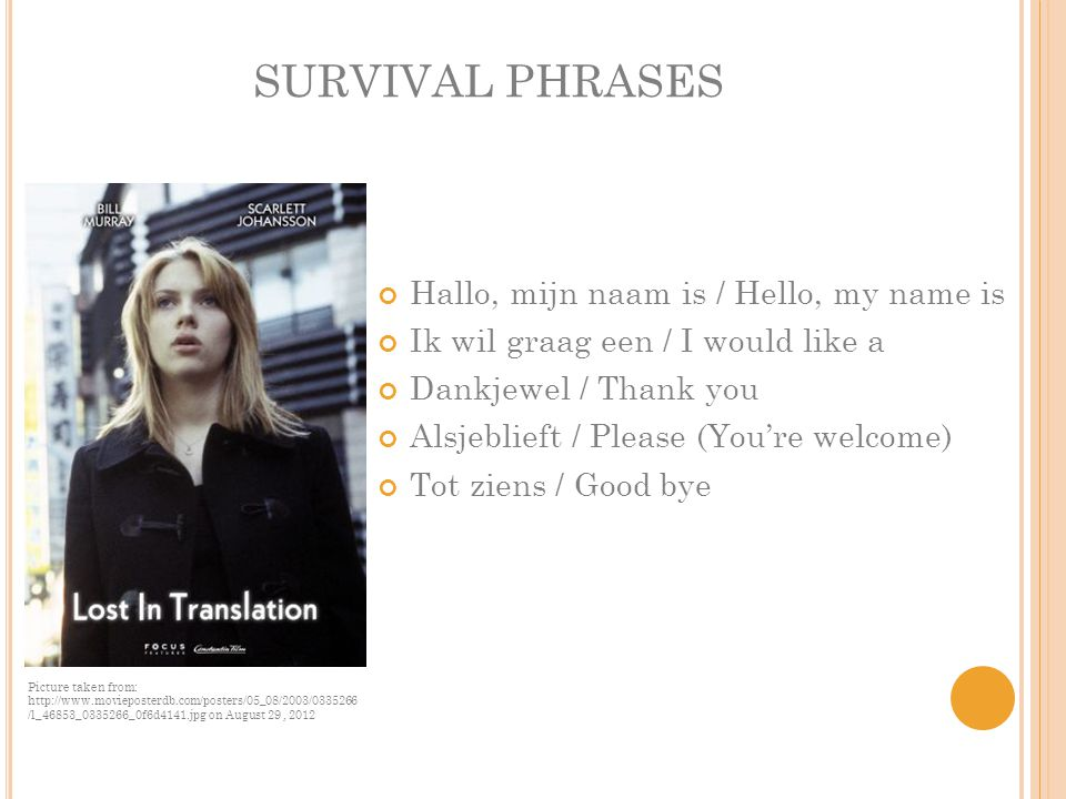 SURVIVAL PHRASES Hallo, mijn naam is / Hello, my name is Ik wil graag een / I would like a Dankjewel / Thank you Alsjeblieft / Please (You're welcome) Tot ziens / Good bye Picture taken from: http://www.movieposterdb.com/posters/05_08/2003/0335266 /l_46853_0335266_0f6d4141.jpg on August 29, 2012