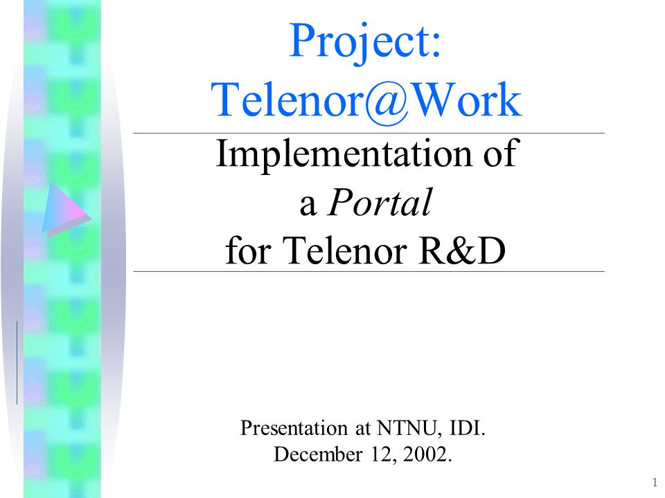 1 Project: Telenor@Work Implementation of a Portal for Telenor R&D Presentation at NTNU, IDI.