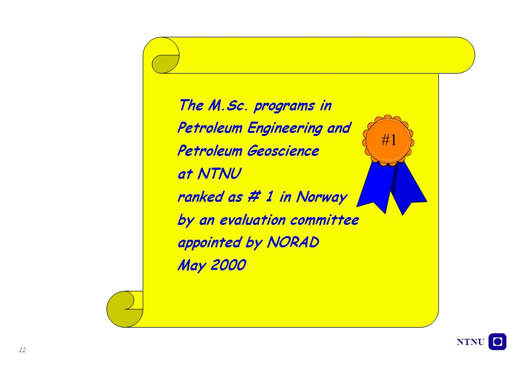 NTNU 12 The M.Sc. programs in Petroleum Engineering and Petroleum Geoscience at NTNU ranked as # 1 in Norway by an evaluation committee appointed by N