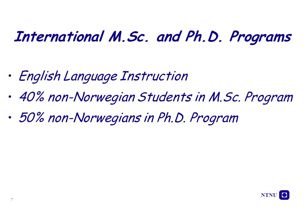 7 International M.Sc. and Ph.D. Programs English Language Instruction 40% non-Norwegian Students in M.Sc. Program 50% non-Norwegians in Ph.D. Program