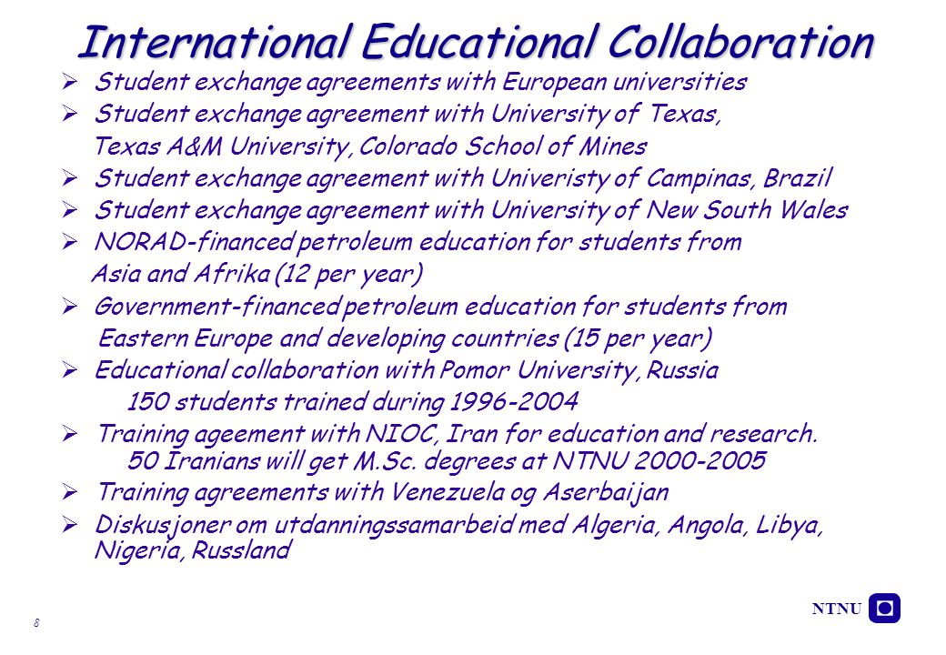 NTNU 8  Student exchange agreements with European universities  Student exchange agreement with University of Texas, Texas A&M University, Colorado