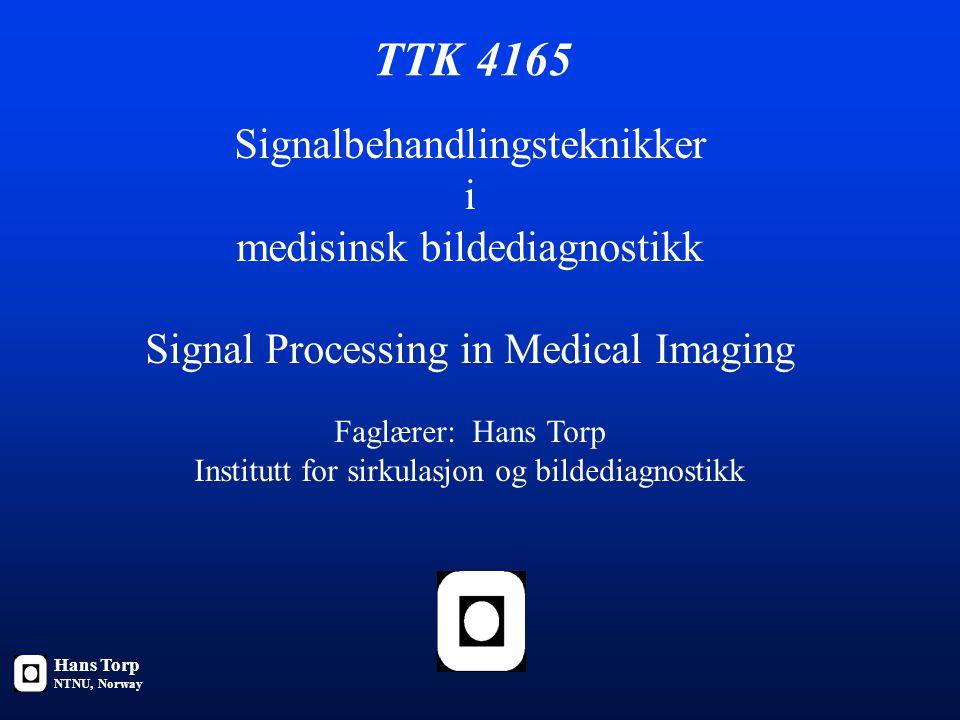 TTK 4165 Signalbehandlingsteknikker i medisinsk bildediagnostikk Signal Processing in Medical Imaging Faglærer: Hans Torp Institutt for sirkulasjon og bildediagnostikk Hans Torp NTNU, Norway
