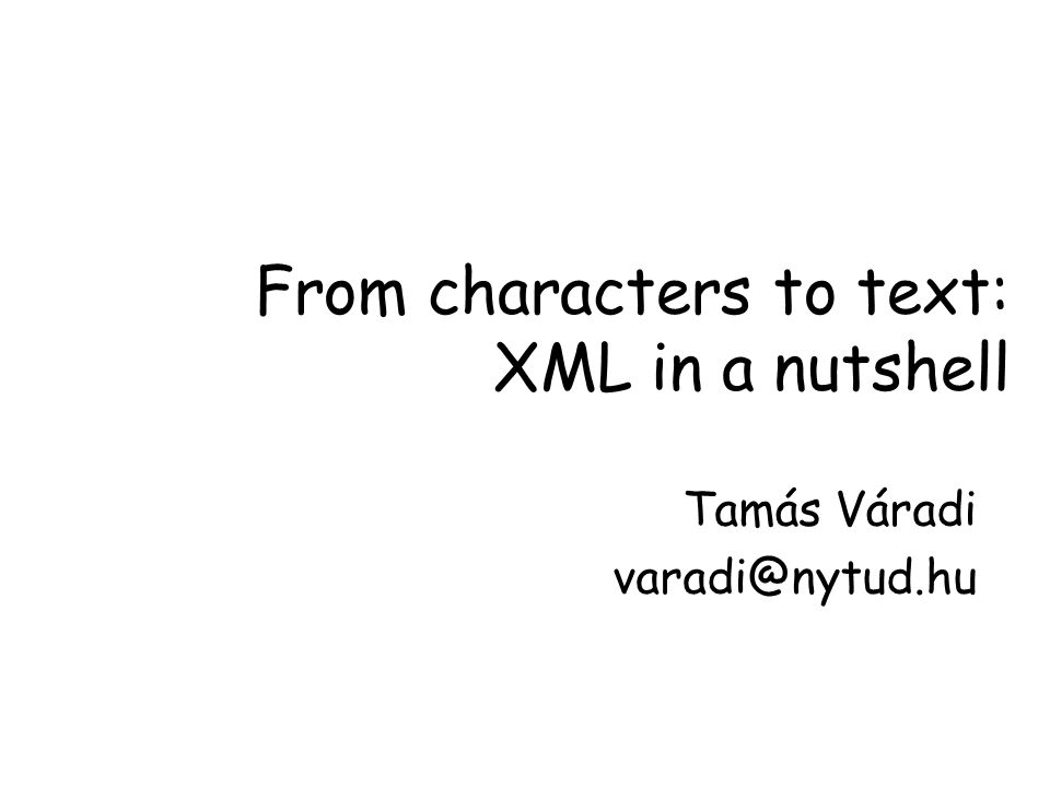From characters to text: XML in a nutshell Tamás Váradi varadi@nytud.hu