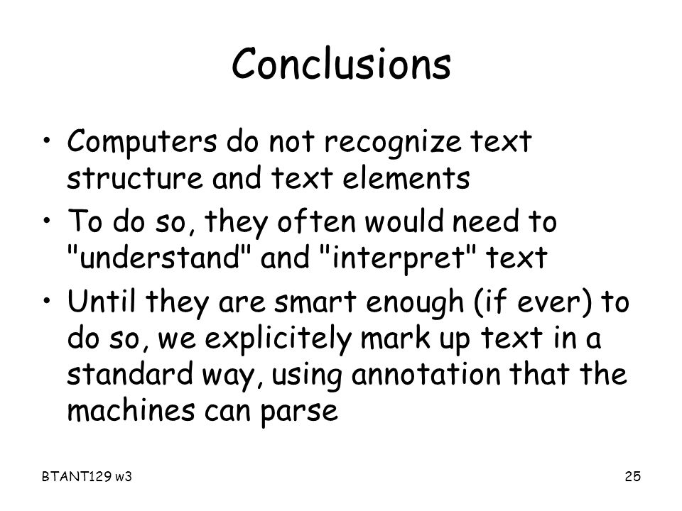 BTANT129 w325 Conclusions Computers do not recognize text structure and text elements To do so, they often would need to understand and interpret text Until they are smart enough (if ever) to do so, we explicitely mark up text in a standard way, using annotation that the machines can parse
