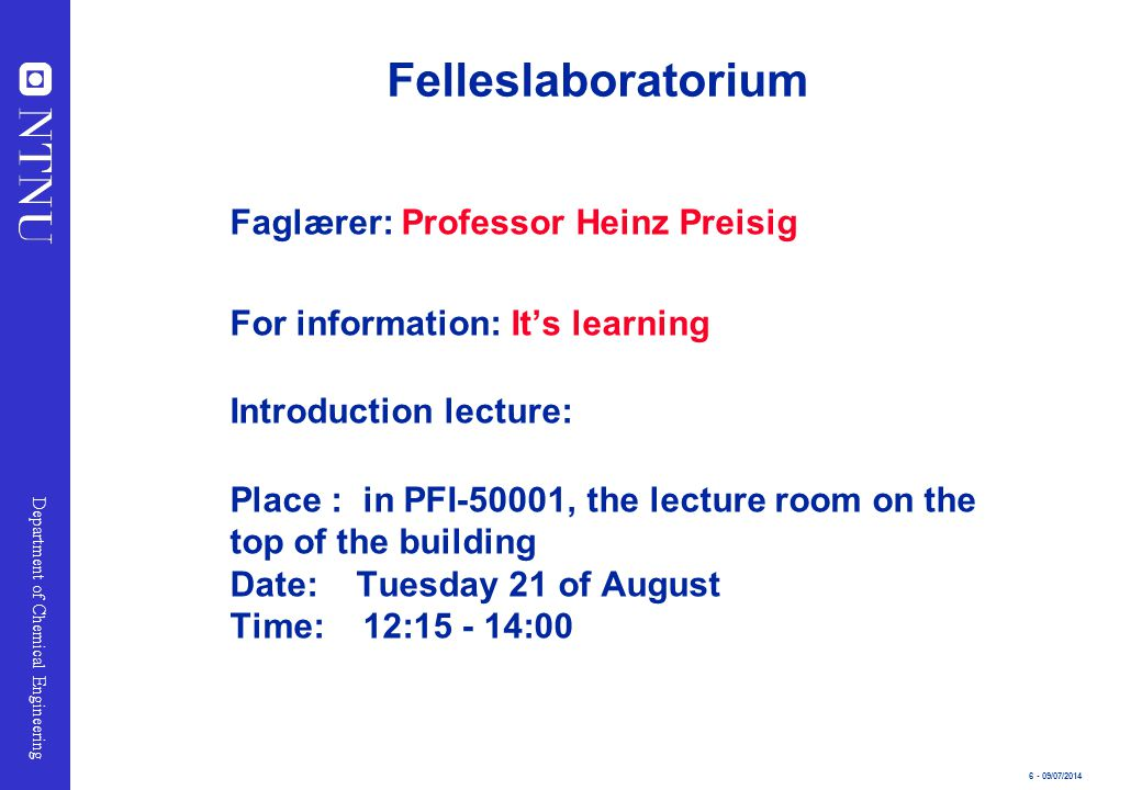 6 - 09/07/2014 Department of Chemical Engineering Felleslaboratorium Faglærer: Professor Heinz Preisig For information: It's learning Introduction lec