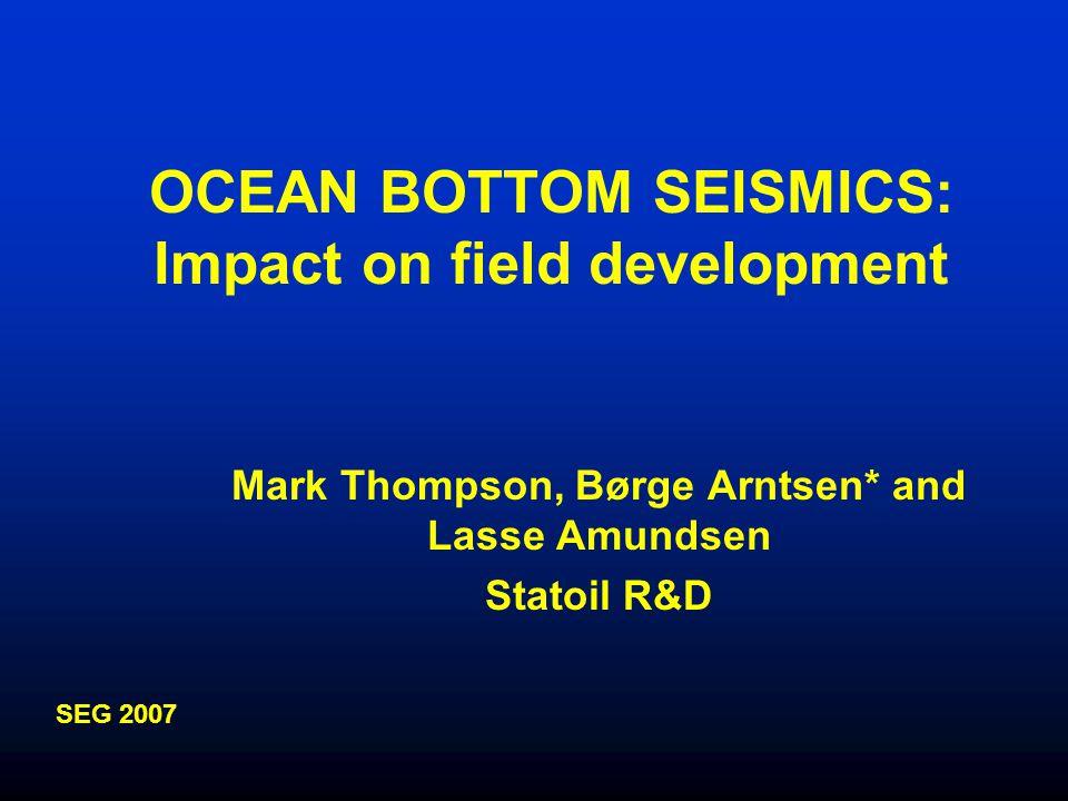 OCEAN BOTTOM SEISMICS: Impact on field development Mark Thompson, Børge Arntsen* and Lasse Amundsen Statoil R&D SEG 2007