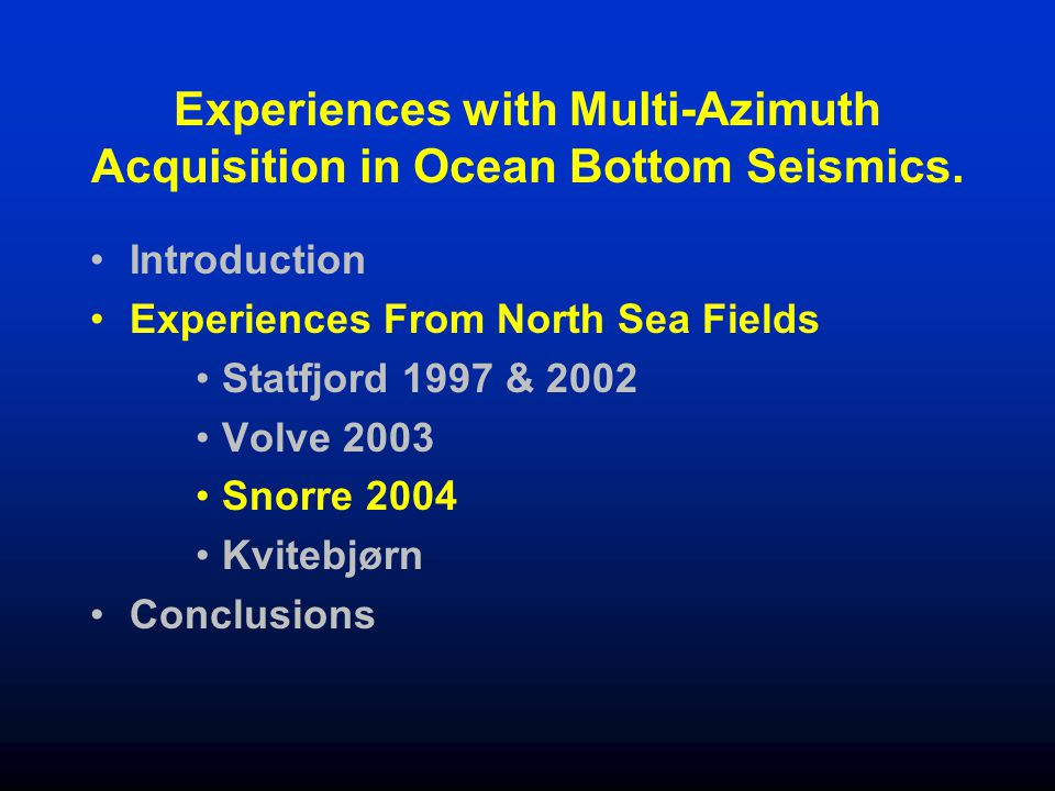 Experiences with Multi-Azimuth Acquisition in Ocean Bottom Seismics. Introduction Experiences From North Sea Fields Statfjord 1997 & 2002 Volve 2003 S