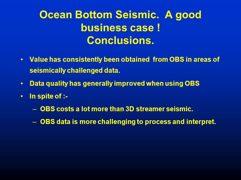 Ocean Bottom Seismic. A good business case ! Conclusions. Value has consistently been obtained from OBS in areas of seismically challenged data. Data