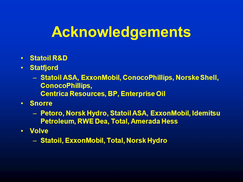 Acknowledgements Statoil R&D Statfjord –Statoil ASA, ExxonMobil, ConocoPhillips, Norske Shell, ConocoPhillips, Centrica Resources, BP, Enterprise Oil