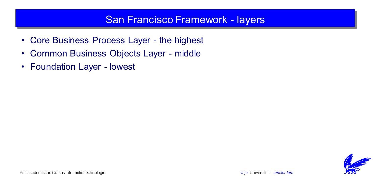 vrije Universiteit amsterdamPostacademische Cursus Informatie Technologie San Francisco Framework - layers Core Business Process Layer - the highest C