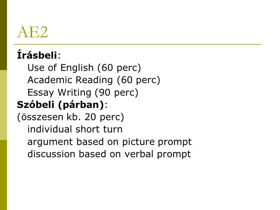 AE2 Írásbeli: Use of English (60 perc) Academic Reading (60 perc) Essay Writing (90 perc) Szóbeli (párban): (összesen kb.