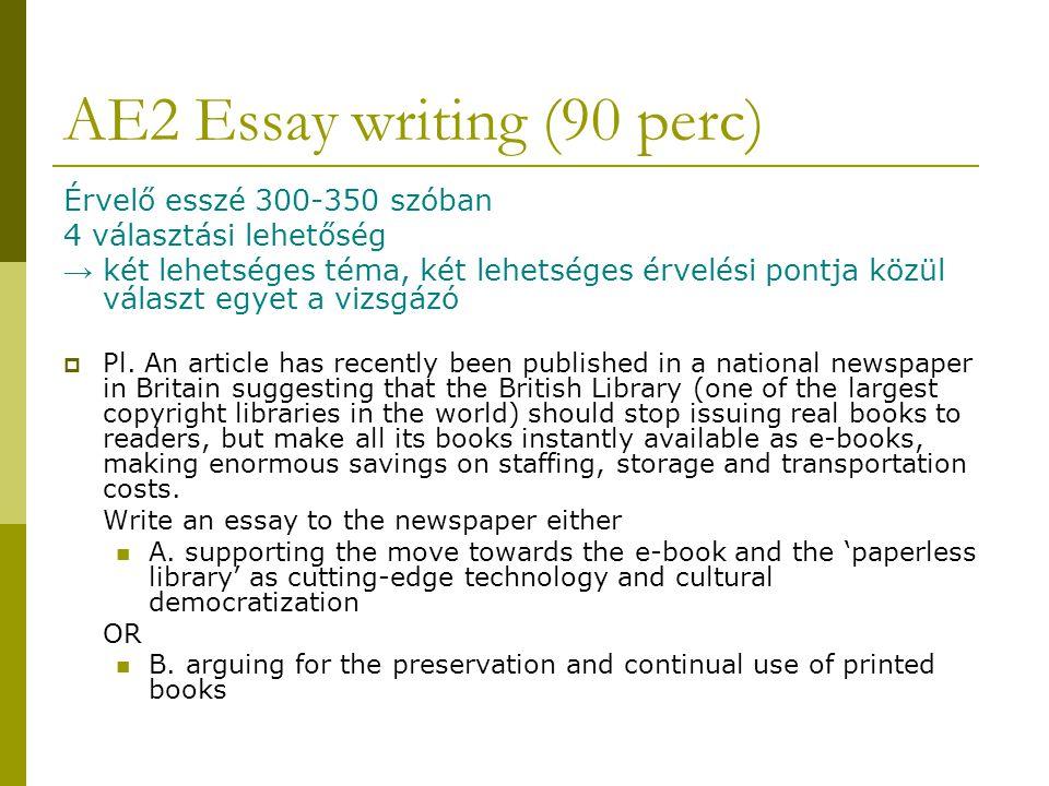 AE2 Essay writing (90 perc) Érvelő esszé 300-350 szóban 4 választási lehetőség → két lehetséges téma, két lehetséges érvelési pontja közül választ egyet a vizsgázó  Pl.