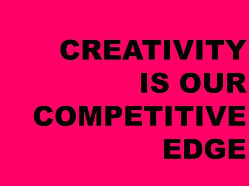 CREATIVITY IS OUR COMPETITIVE EDGE