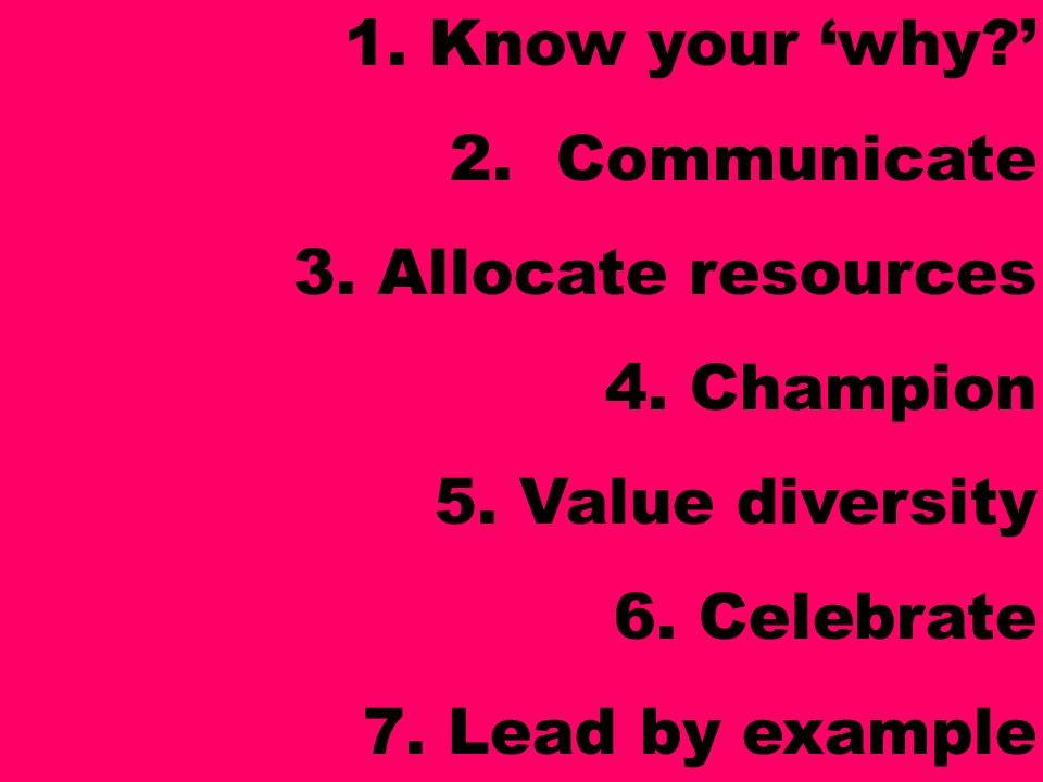 1. Know your 'why?' 2. Communicate 3. Allocate resources 4. Champion 5. Value diversity 6. Celebrate 7. Lead by example