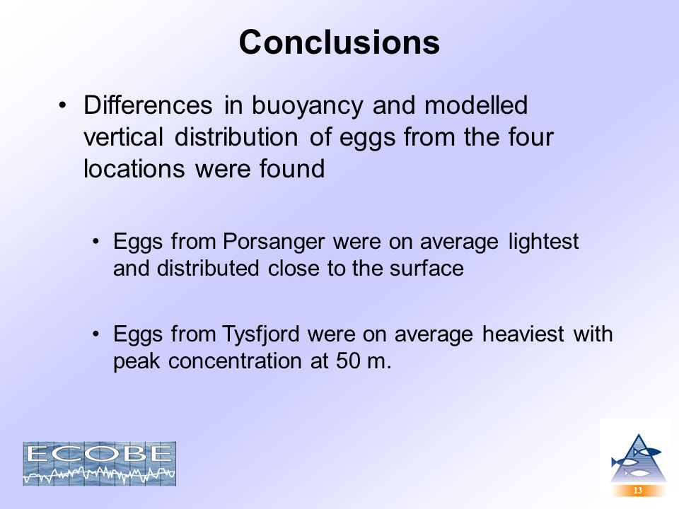 13 Conclusions Differences in buoyancy and modelled vertical distribution of eggs from the four locations were found Eggs from Porsanger were on average lightest and distributed close to the surface Eggs from Tysfjord were on average heaviest with peak concentration at 50 m.