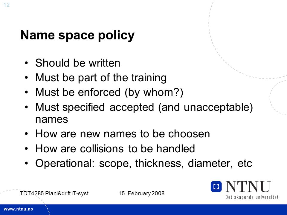 12 15. February 2008 TDT4285 Planl&drift IT-syst Name space policy Should be written Must be part of the training Must be enforced (by whom?) Must spe
