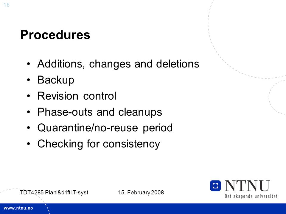 16 15. February 2008 TDT4285 Planl&drift IT-syst Procedures Additions, changes and deletions Backup Revision control Phase-outs and cleanups Quarantin
