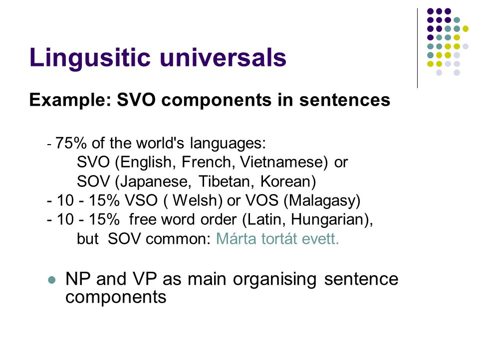 Lingusitic universals Example: SVO components in sentences - 75% of the world s languages: SVO (English, French, Vietnamese) or SOV (Japanese, Tibetan, Korean) - 10 - 15% VSO ( Welsh) or VOS (Malagasy) - 10 - 15% free word order (Latin, Hungarian), but SOV common: Márta tortát evett.