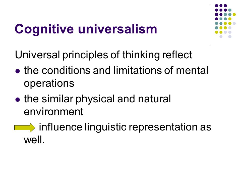 Cognitive universalism Universal principles of thinking reflect the conditions and limitations of mental operations the similar physical and natural environment influence linguistic representation as well.