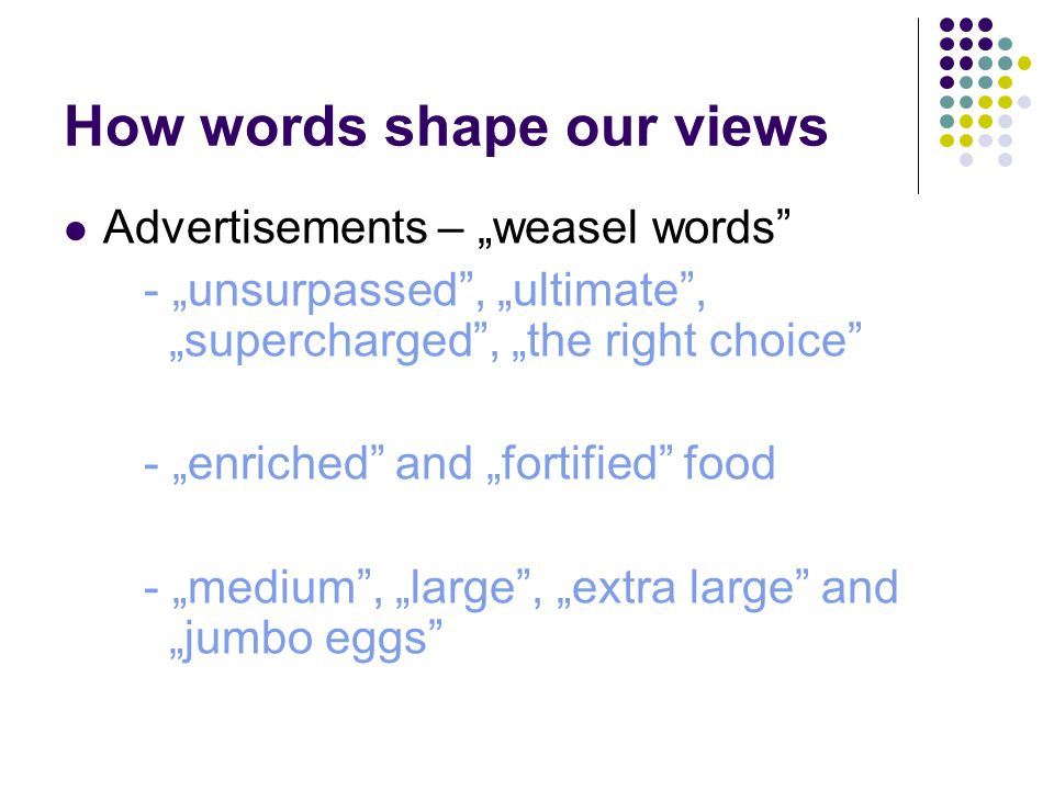 "How words shape our views Advertisements – ""weasel words - ""unsurpassed , ""ultimate , ""supercharged , ""the right choice - ""enriched and ""fortified food - ""medium , ""large , ""extra large and ""jumbo eggs"