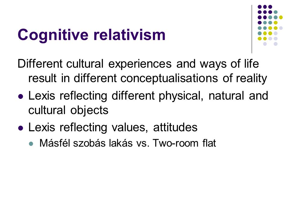Cognitive relativism Different cultural experiences and ways of life result in different conceptualisations of reality Lexis reflecting different physical, natural and cultural objects Lexis reflecting values, attitudes Másfél szobás lakás vs.