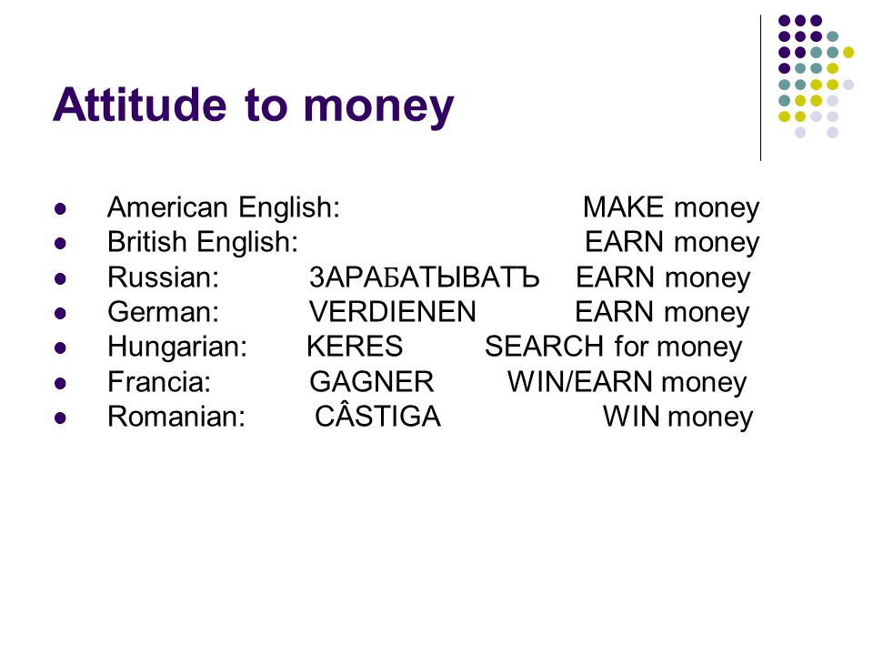 Attitude to money American English: MAKE money British English: EARN money Russian: 3APA Ƃ ATЫBATЪ EARN money German: VERDIENEN EARN money Hungarian: KERES SEARCH for money Francia: GAGNER WIN/EARN money Romanian:CÂSTIGA WIN money