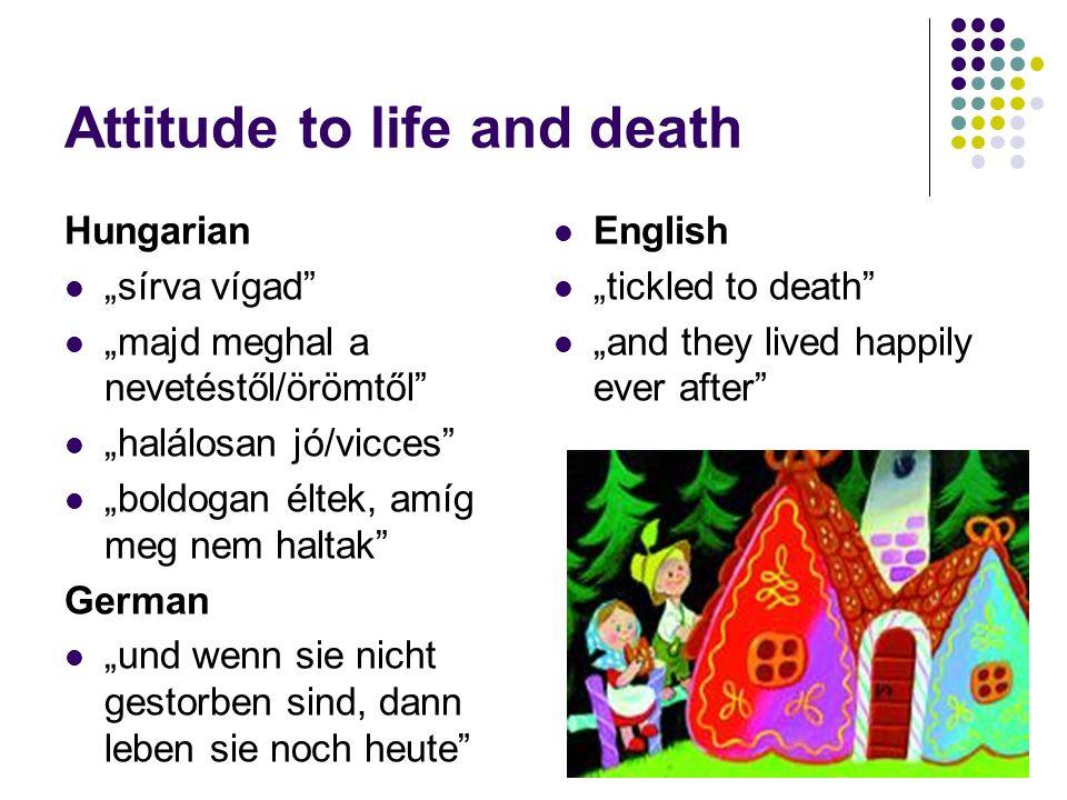 "Attitude to life and death Hungarian ""sírva vígad ""majd meghal a nevetéstől/örömtől ""halálosan jó/vicces ""boldogan éltek, amíg meg nem haltak German ""und wenn sie nicht gestorben sind, dann leben sie noch heute English ""tickled to death ""and they lived happily ever after"