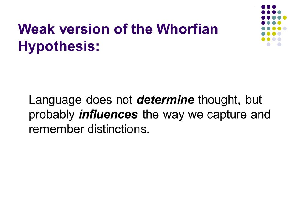 Weak version of the Whorfian Hypothesis: Language does not determine thought, but probably influences the way we capture and remember distinctions.