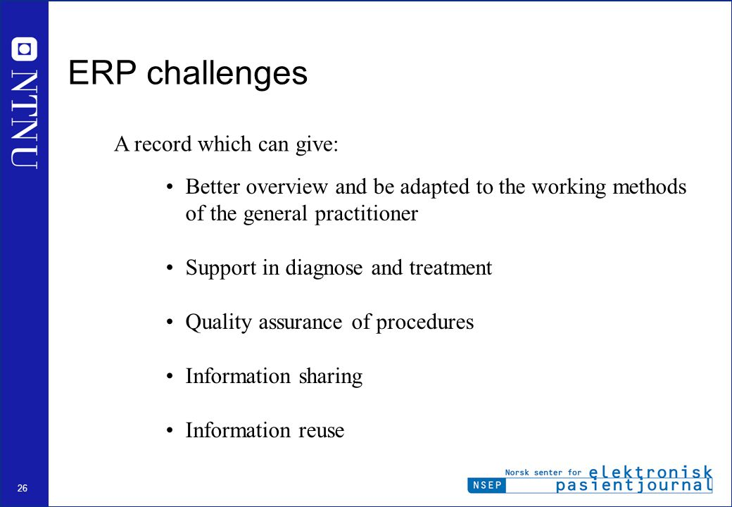 26 Better overview and be adapted to the working methods of the general practitioner Support in diagnose and treatment Quality assurance of procedures Information sharing Information reuse ERP challenges A record which can give: