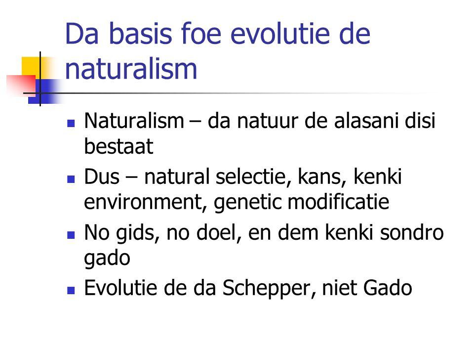Da basis foe evolutie de naturalism Naturalism – da natuur de alasani disi bestaat Dus – natural selectie, kans, kenki environment, genetic modificatie No gids, no doel, en dem kenki sondro gado Evolutie de da Schepper, niet Gado