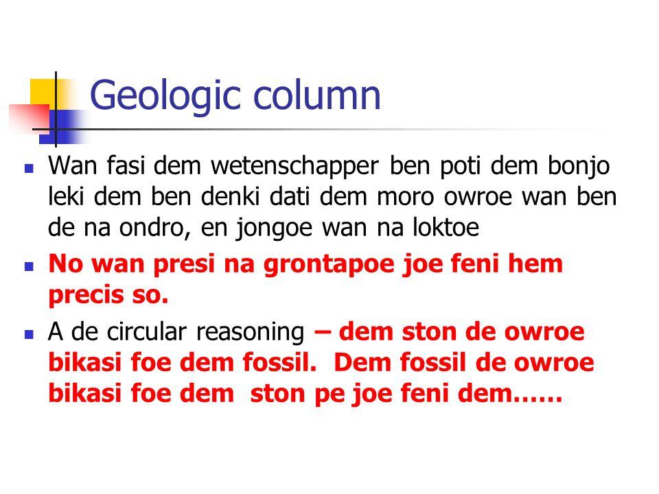 Geologic column Wan fasi dem wetenschapper ben poti dem bonjo leki dem ben denki dati dem moro owroe wan ben de na ondro, en jongoe wan na loktoe No wan presi na grontapoe joe feni hem precis so.