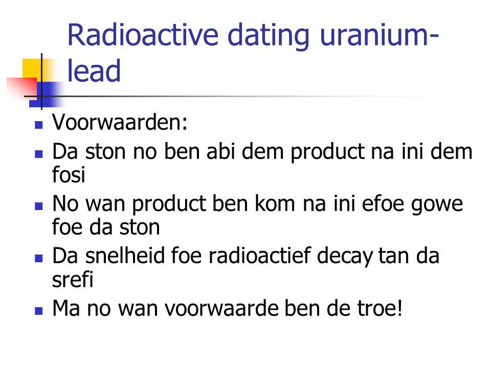Radioactive dating uranium- lead Voorwaarden: Da ston no ben abi dem product na ini dem fosi No wan product ben kom na ini efoe gowe foe da ston Da snelheid foe radioactief decay tan da srefi Ma no wan voorwaarde ben de troe!