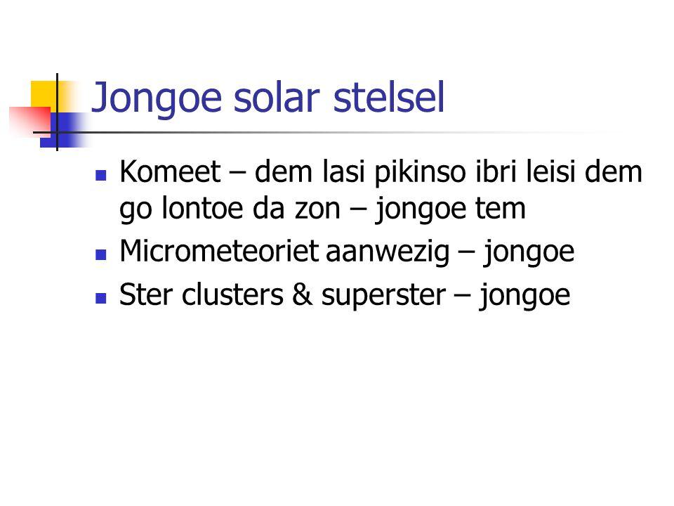 Jongoe solar stelsel Komeet – dem lasi pikinso ibri leisi dem go lontoe da zon – jongoe tem Micrometeoriet aanwezig – jongoe Ster clusters & superster – jongoe